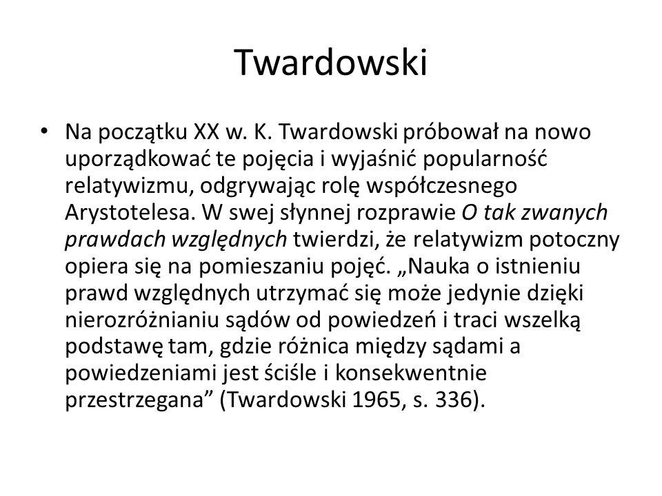 Twardowski Na początku XX w. K. Twardowski próbował na nowo uporządkować te pojęcia i wyjaśnić popularność relatywizmu, odgrywając rolę współczesnego