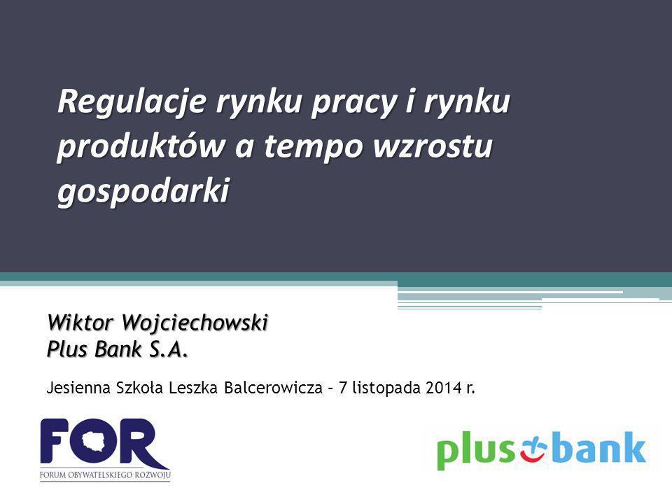 Regulacje rynku pracy i rynku produktów a tempo wzrostu gospodarki Wiktor Wojciechowski Plus Bank S.A.