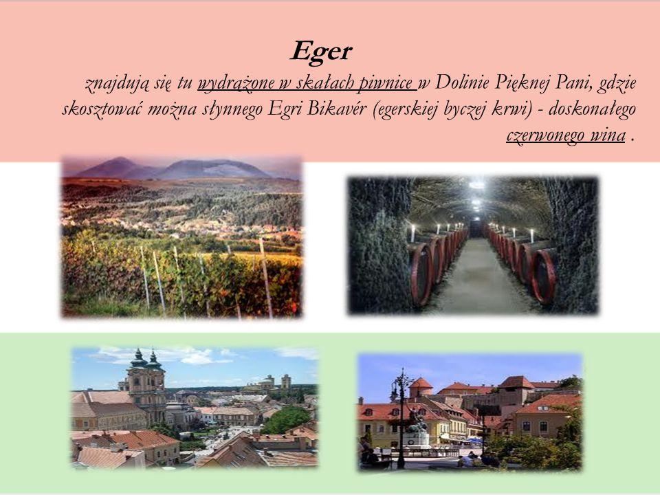 Eger znajdują się tu wydrążone w skałach piwnice w Dolinie Pięknej Pani, gdzie skosztować można słynnego Egri Bikavér (egerskiej byczej krwi) - doskon