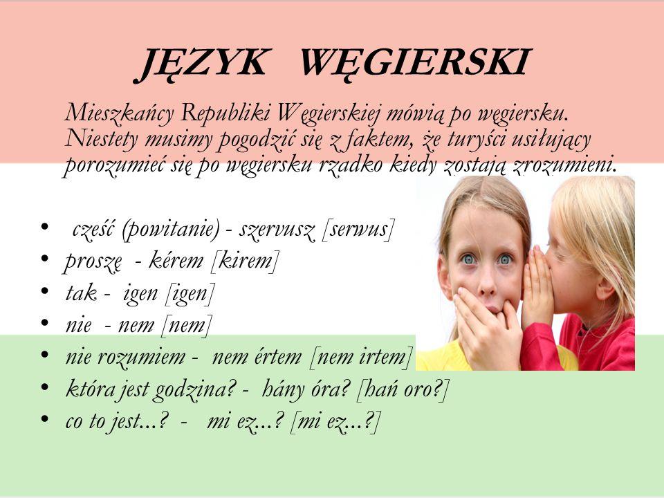 JĘZYK WĘGIERSKI Mieszkańcy Republiki Węgierskiej mówią po węgiersku. Niestety musimy pogodzić się z faktem, że turyści usiłujący porozumieć się po węg