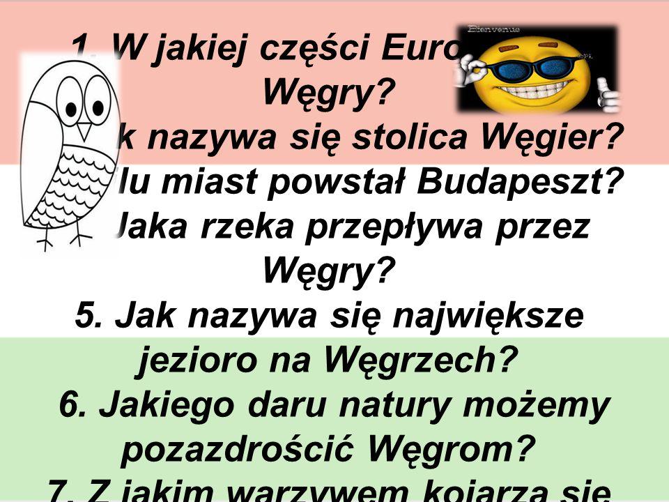 QUIZ 1. W jakiej części Europy leżą Węgry? 2. Jak nazywa się stolica Węgier? 3. Z ilu miast powstał Budapeszt? 4. Jaka rzeka przepływa przez Węgry? 5.