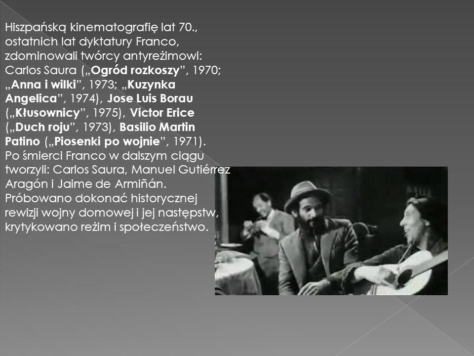 """Hiszpańską kinematografię lat 70., ostatnich lat dyktatury Franco, zdominowali twórcy antyreżimowi: Carlos Saura ("""" Ogród rozkoszy , 1970; """" Anna i wilki , 1973; """" Kuzynka Angelica , 1974), Jose Luis Borau ("""" Kłusownicy , 1975), Victor Erice ("""" Duch roju , 1973), Basilio Martin Patino ("""" Piosenki po wojnie , 1971)."""