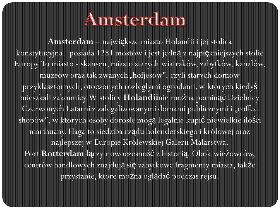 Amsterdam – najwi ę ksze miasto Holandii i jej stolica konstytucyjna. posiada 1281 mostów i jest jedn ą z najpi ę kniejszych stolic Europy. To miasto