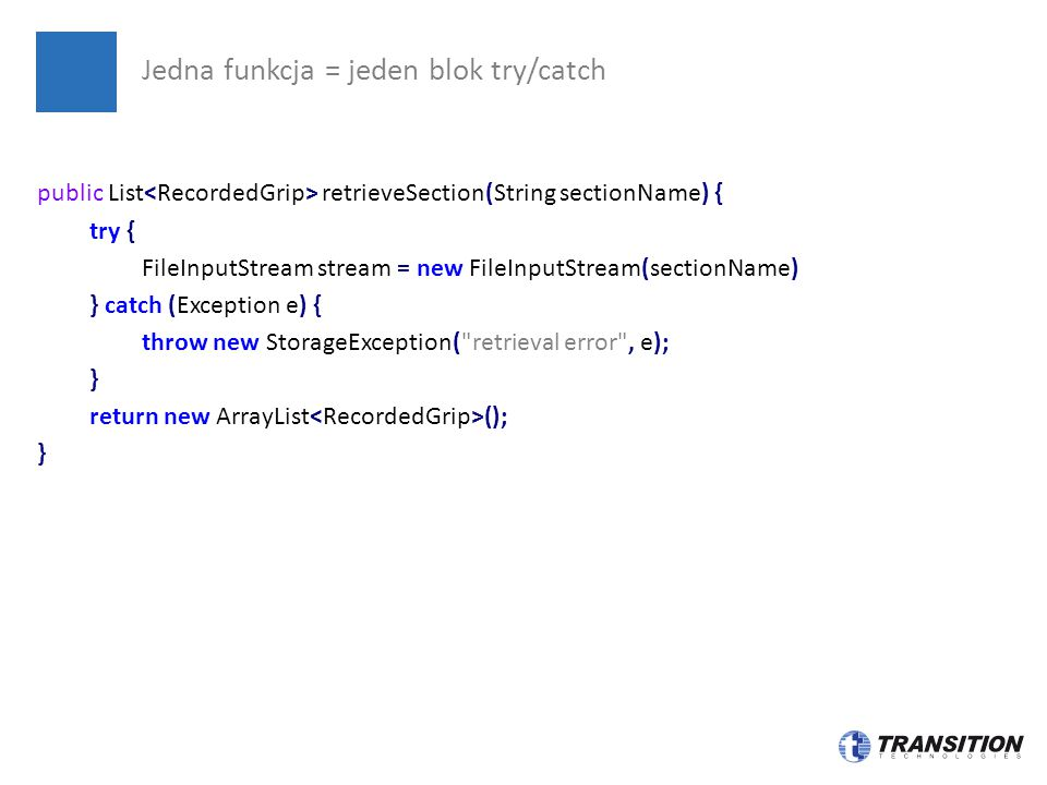 Jedna funkcja = jeden blok try/catch public List retrieveSection(String sectionName) { try { FileInputStream stream = new FileInputStream(sectionName)