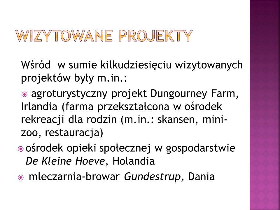 Wśród w sumie kilkudziesięciu wizytowanych projektów były m.in.:  agroturystyczny projekt Dungourney Farm, Irlandia (farma przekształcona w ośrodek rekreacji dla rodzin (m.in.: skansen, mini- zoo, restauracja)  ośrodek opieki społecznej w gospodarstwie De Kleine Hoeve, Holandia  mleczarnia-browar Gundestrup, Dania