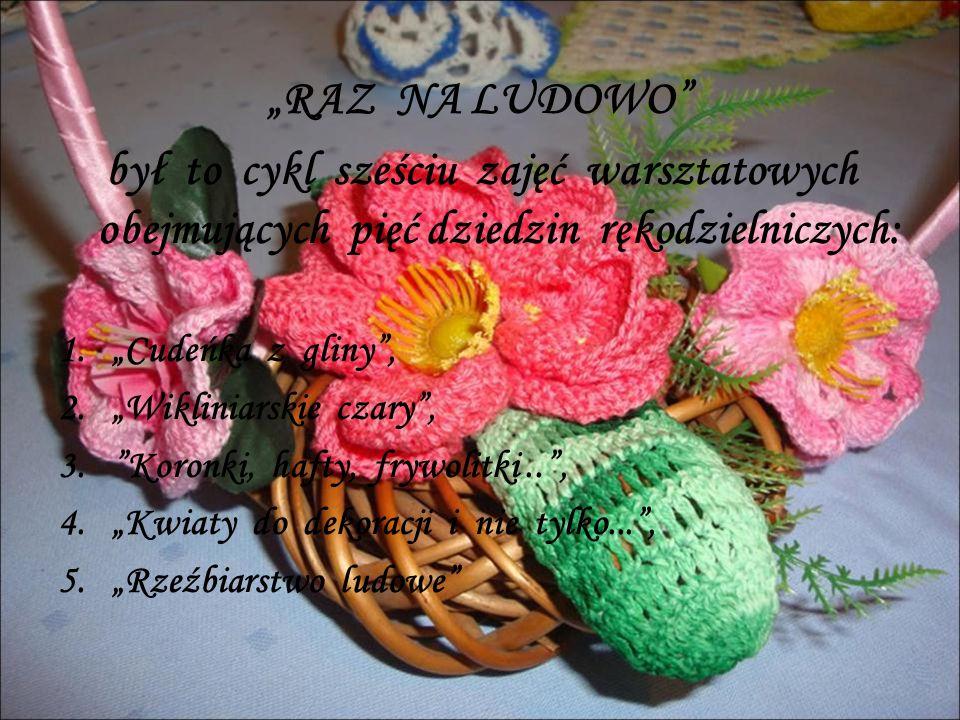"""""""RAZ NA LUDOWO był to cykl sześciu zajęć warsztatowych obejmujących pięć dziedzin rękodzielniczych: 1.""""Cudeńka z gliny , 2.""""Wikliniarskie czary , 3. Koronki, hafty, frywolitki.. , 4.""""Kwiaty do dekoracji i nie tylko... , 5.""""Rzeźbiarstwo ludowe"""