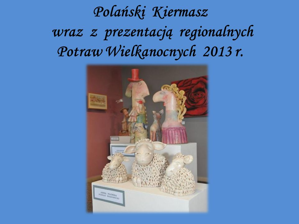 Polański Kiermasz wraz z prezentacją regionalnych Potraw Wielkanocnych 2013 r.