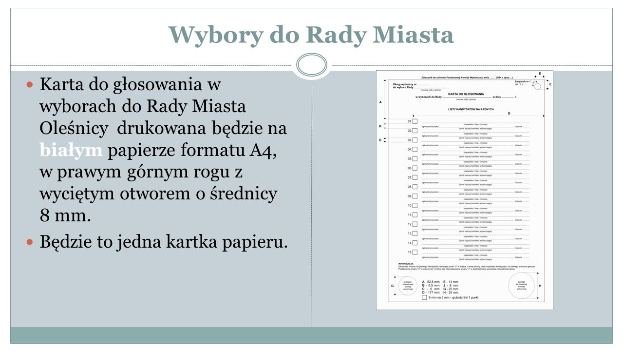 Wybory do Rady Miasta Karta do głosowania w wyborach do Rady Miasta Oleśnicy drukowana będzie na białym papierze formatu A4, w prawym górnym rogu z wyciętym otworem o średnicy 8 mm.