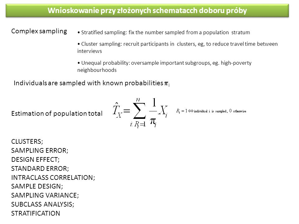 Wnioskowanie przy złożonych schematacch doboru próby Complex sampling Stratified sampling: fix the number sampled from a population stratum Cluster sampling: recruit participants in clusters, eg, to reduce travel time between interviews Unequal probability: oversample important subgroups, eg.