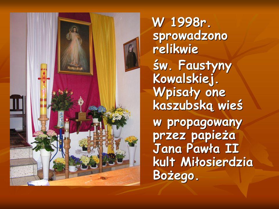 W 1998r. sprowadzono relikwie W 1998r. sprowadzono relikwie św. Faustyny Kowalskiej. Wpisały one kaszubską wieś św. Faustyny Kowalskiej. Wpisały one k