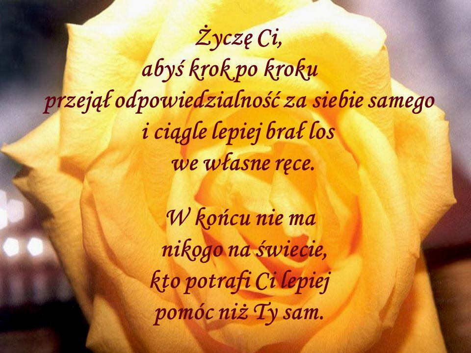 Życzę Ci szeroko otwartych oczu, które w deszczu i we mgle rozpoznają barwy kwiatów.