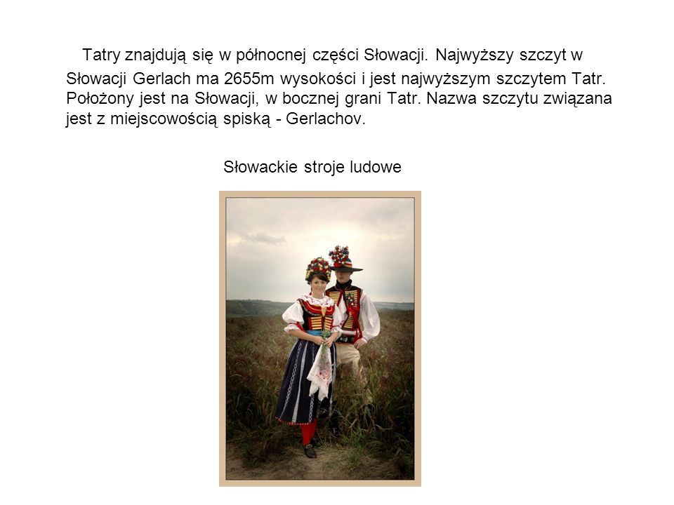 Tatry znajdują się w północnej części Słowacji. Najwyższy szczyt w Słowacji Gerlach ma 2655m wysokości i jest najwyższym szczytem Tatr. Położony jest