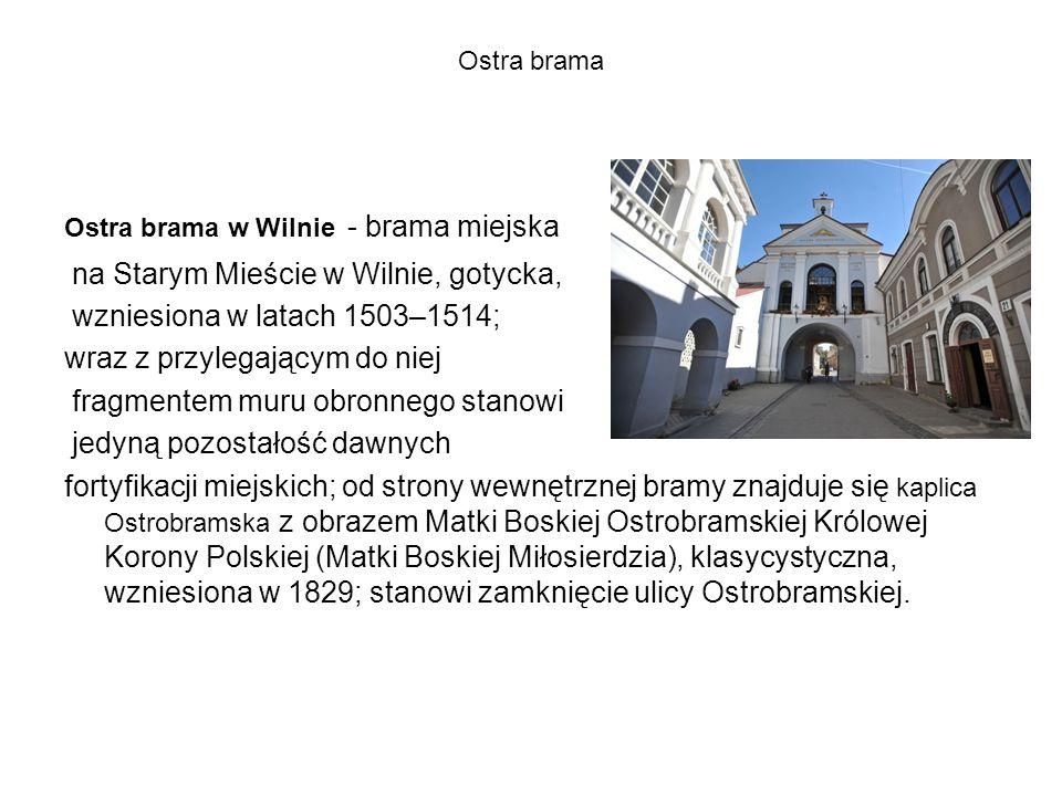 Ostra brama Ostra brama w Wilnie - brama miejska na Starym Mieście w Wilnie, gotycka, wzniesiona w latach 1503–1514; wraz z przylegającym do niej fragmentem muru obronnego stanowi jedyną pozostałość dawnych fortyfikacji miejskich; od strony wewnętrznej bramy znajduje się kaplica Ostrobramska z obrazem Matki Boskiej Ostrobramskiej Królowej Korony Polskiej (Matki Boskiej Miłosierdzia), klasycystyczna, wzniesiona w 1829; stanowi zamknięcie ulicy Ostrobramskiej.
