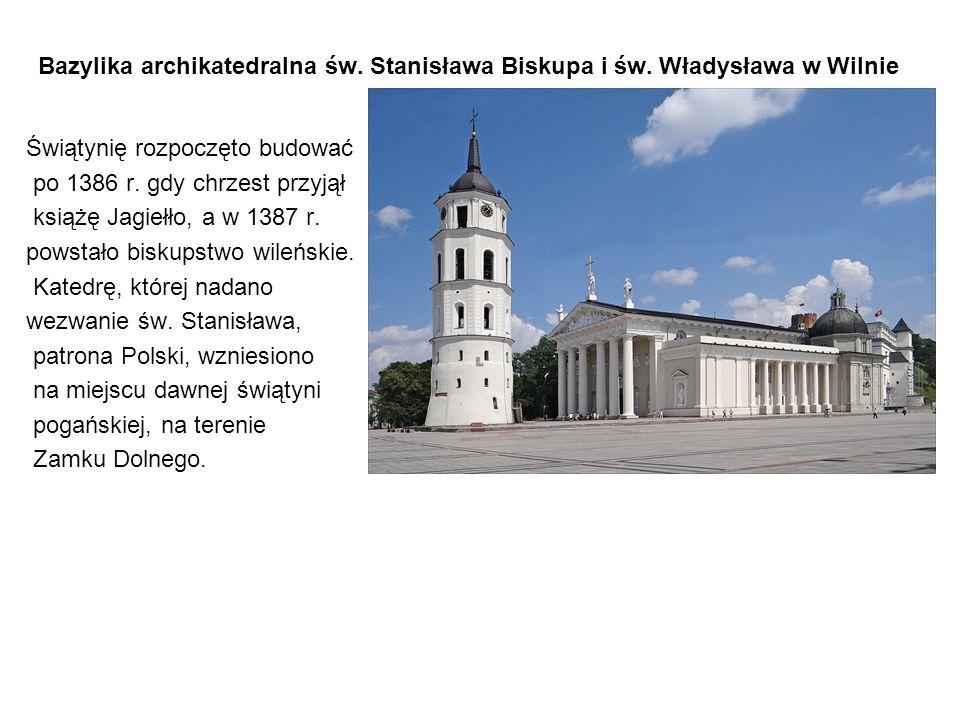 Bazylika archikatedralna św. Stanisława Biskupa i św. Władysława w Wilnie Świątynię rozpoczęto budować po 1386 r. gdy chrzest przyjął książę Jagiełło,