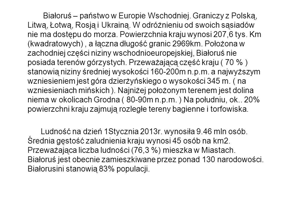 Białoruś – państwo w Europie Wschodniej. Graniczy z Polską, Litwą, Łotwą, Rosją i Ukrainą. W odróżnieniu od swoich sąsiadów nie ma dostępu do morza. P