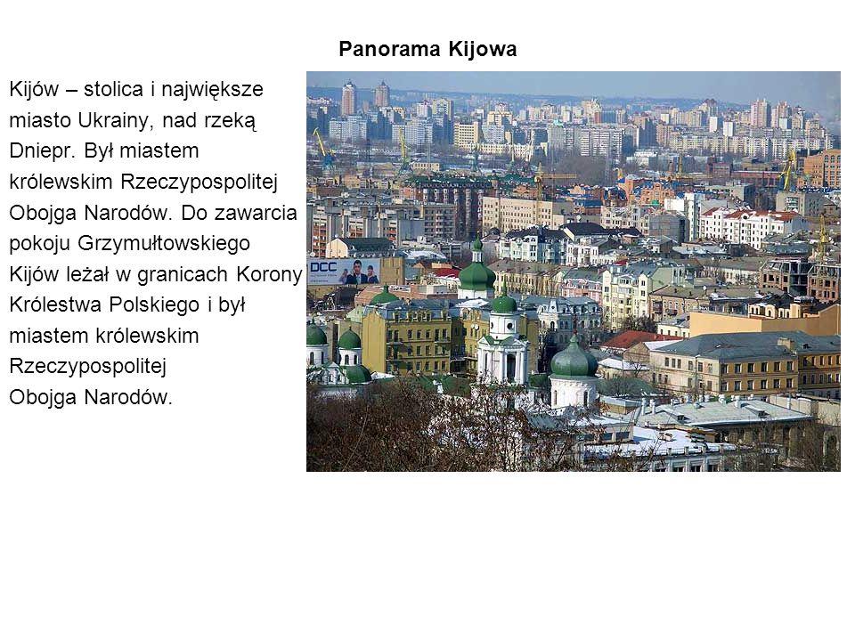 Panorama Kijowa Kijów – stolica i największe miasto Ukrainy, nad rzeką Dniepr. Był miastem królewskim Rzeczypospolitej Obojga Narodów. Do zawarcia pok