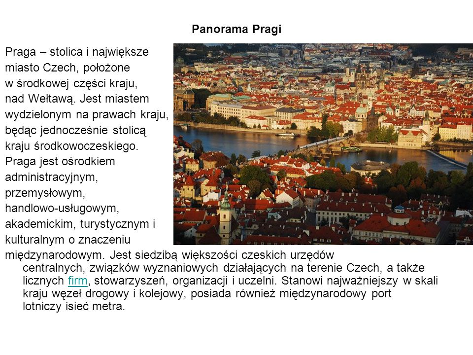 Panorama Pragi Praga – stolica i największe miasto Czech, położone w środkowej części kraju, nad Wełtawą. Jest miastem wydzielonym na prawach kraju, b
