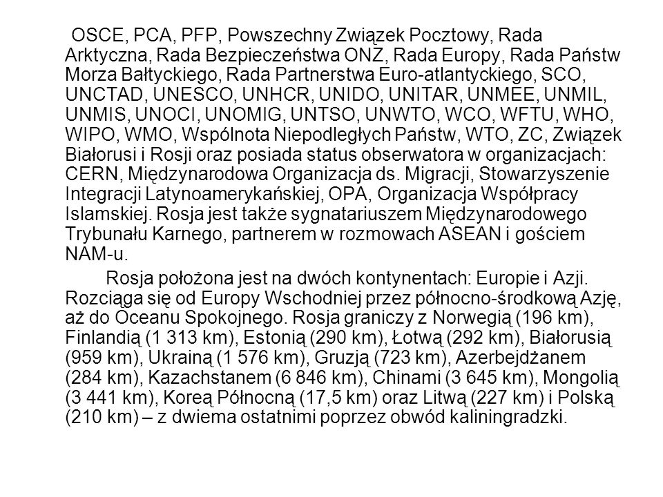 OSCE, PCA, PFP, Powszechny Związek Pocztowy, Rada Arktyczna, Rada Bezpieczeństwa ONZ, Rada Europy, Rada Państw Morza Bałtyckiego, Rada Partnerstwa Euro-atlantyckiego, SCO, UNCTAD, UNESCO, UNHCR, UNIDO, UNITAR, UNMEE, UNMIL, UNMIS, UNOCI, UNOMIG, UNTSO, UNWTO, WCO, WFTU, WHO, WIPO, WMO, Wspólnota Niepodległych Państw, WTO, ZC, Związek Białorusi i Rosji oraz posiada status obserwatora w organizacjach: CERN, Międzynarodowa Organizacja ds.