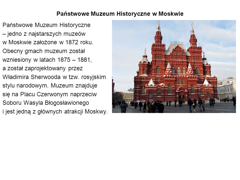 Państwowe Muzeum Historyczne w Moskwie Państwowe Muzeum Historyczne – jedno z najstarszych muzeów w Moskwie założone w 1872 roku. Obecny gmach muzeum