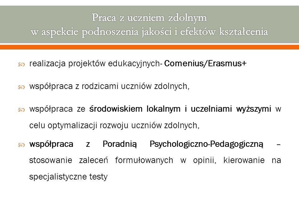  realizacja projektów edukacyjnych- Comenius/Erasmus+  współpraca z rodzicami uczniów zdolnych,  współpraca ze środowiskiem lokalnym i uczelniami wyższymi w celu optymalizacji rozwoju uczniów zdolnych,  współpraca z Poradnią Psychologiczno-Pedagogiczną – stosowanie zaleceń formułowanych w opinii, kierowanie na specjalistyczne testy