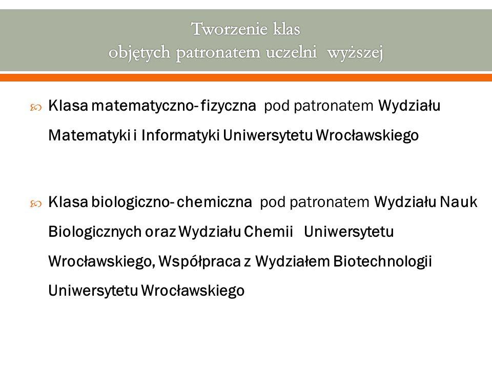  Klasa matematyczno- fizyczna pod patronatem Wydziału Matematyki i Informatyki Uniwersytetu Wrocławskiego  Klasa biologiczno- chemiczna pod patro