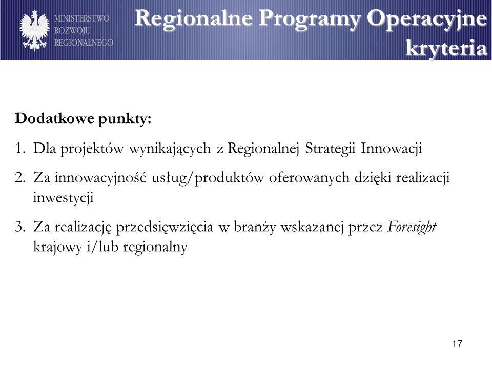 17 Regionalne Programy Operacyjne kryteria Dodatkowe punkty: 1.Dla projektów wynikających z Regionalnej Strategii Innowacji 2.Za innowacyjność usług/produktów oferowanych dzięki realizacji inwestycji 3.Za realizację przedsięwzięcia w branży wskazanej przez Foresight krajowy i/lub regionalny