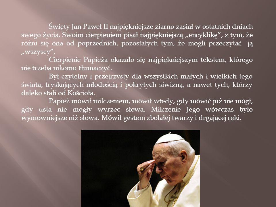 """Święty Jan Paweł II najpiękniejsze ziarno zasiał w ostatnich dniach swego życia. Swoim cierpieniem pisał najpiękniejszą """"encyklikę"""", z tym, że różni s"""