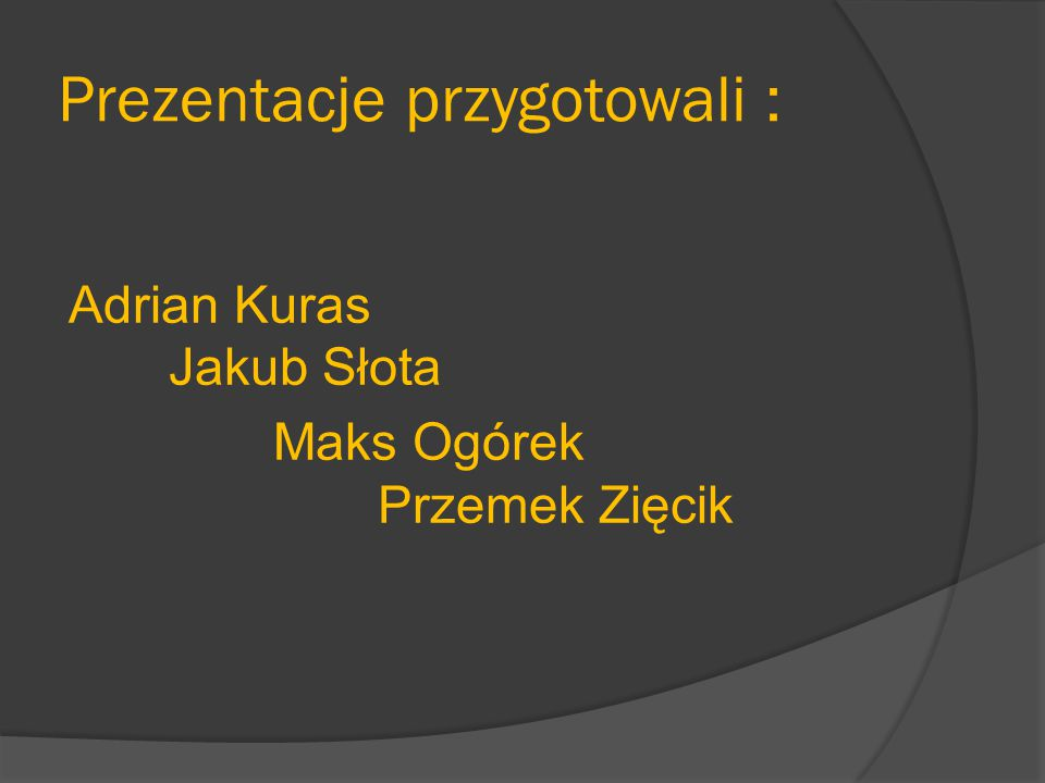 Prezentacje przygotowali : Adrian Kuras Jakub Słota Maks Ogórek Przemek Zięcik