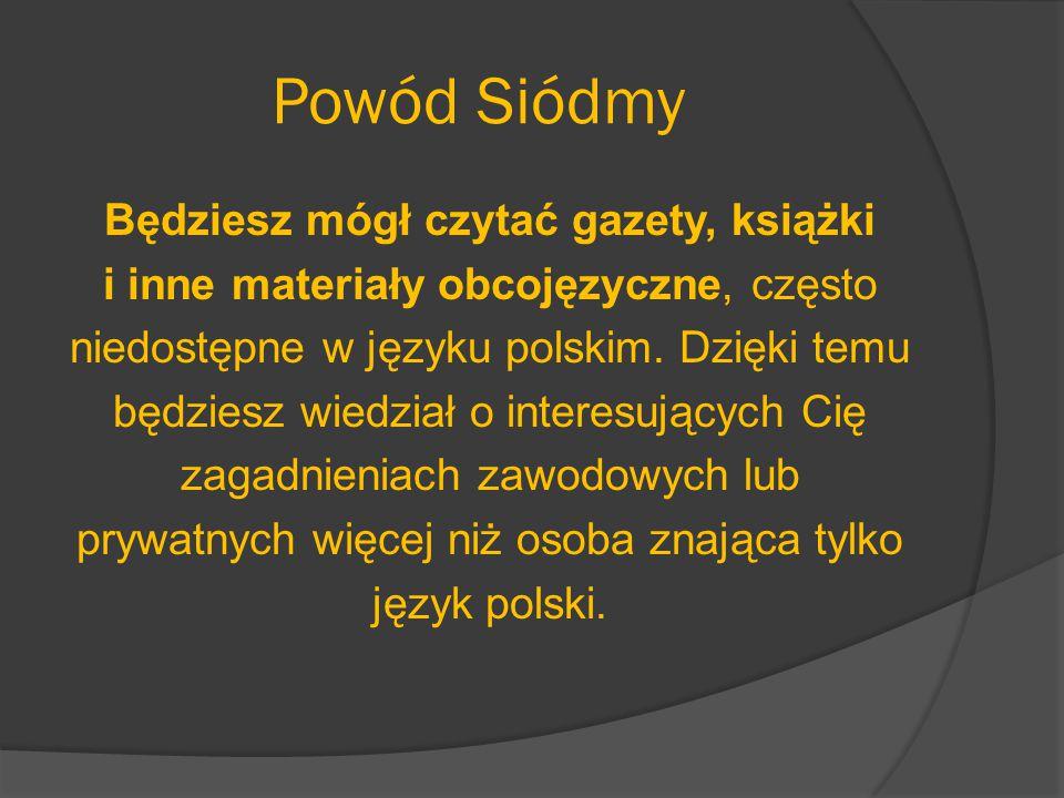 Powód Siódmy Będziesz mógł czytać gazety, książki i inne materiały obcojęzyczne, często niedostępne w języku polskim. Dzięki temu będziesz wiedział o