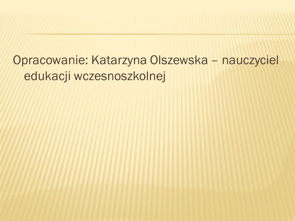 Opracowanie: Katarzyna Olszewska – nauczyciel edukacji wczesnoszkolnej