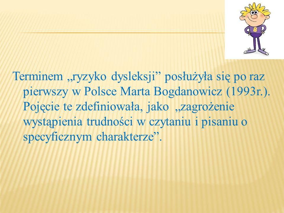 """Terminem """"ryzyko dysleksji"""" posłużyła się po raz pierwszy w Polsce Marta Bogdanowicz (1993r.). Pojęcie te zdefiniowała, jako """"zagrożenie wystąpienia t"""