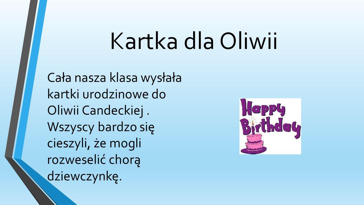 Kartka dla Oliwii Cała nasza klasa wysłała kartki urodzinowe do Oliwii Candeckiej.