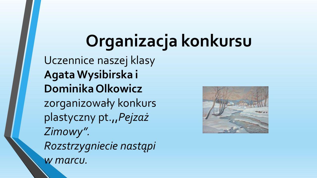 Organizacja konkursu Uczennice naszej klasy Agata Wysibirska i Dominika Olkowicz zorganizowały konkurs plastyczny pt.,,Pejzaż Zimowy .