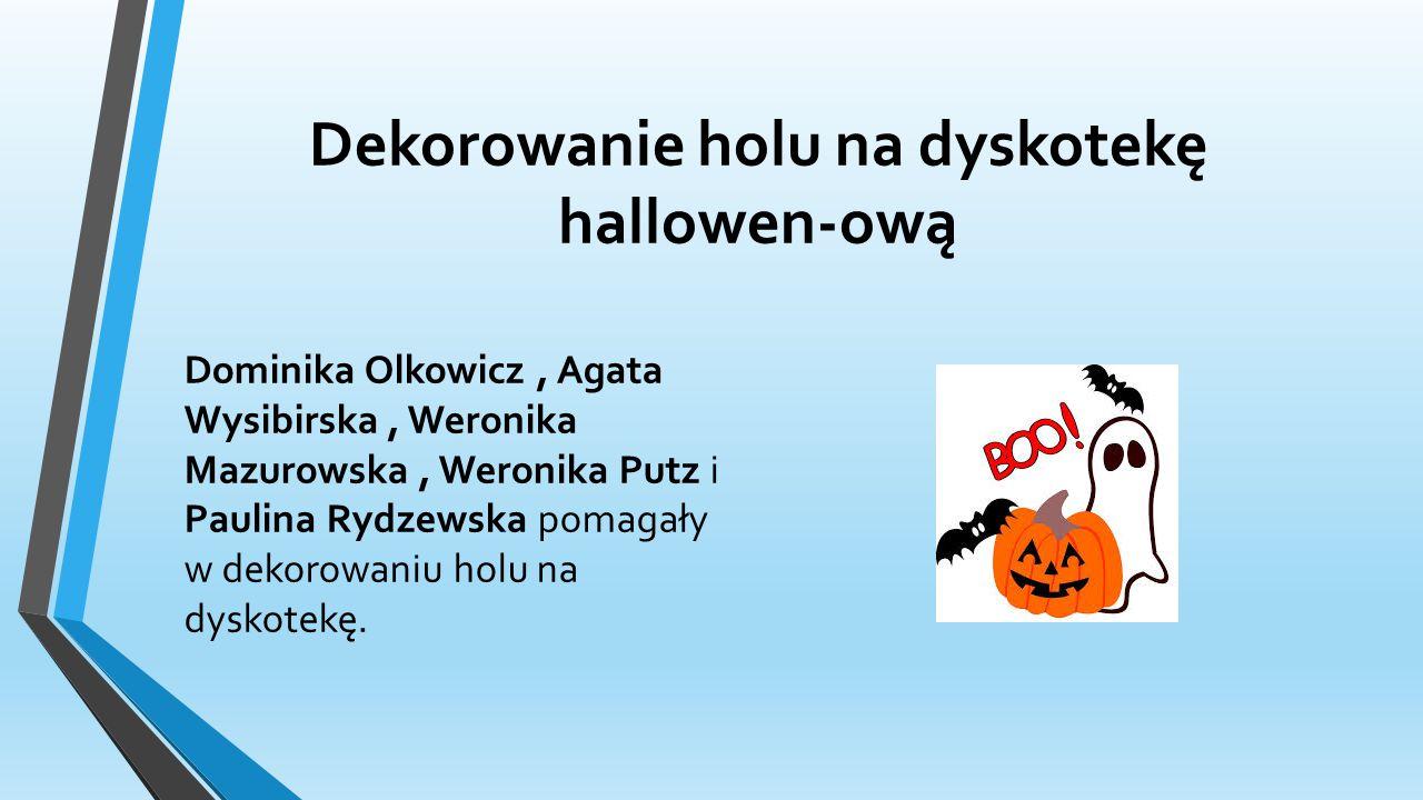 Dekorowanie holu na dyskotekę hallowen-ową Dominika Olkowicz, Agata Wysibirska, Weronika Mazurowska, Weronika Putz i Paulina Rydzewska pomagały w dekorowaniu holu na dyskotekę.