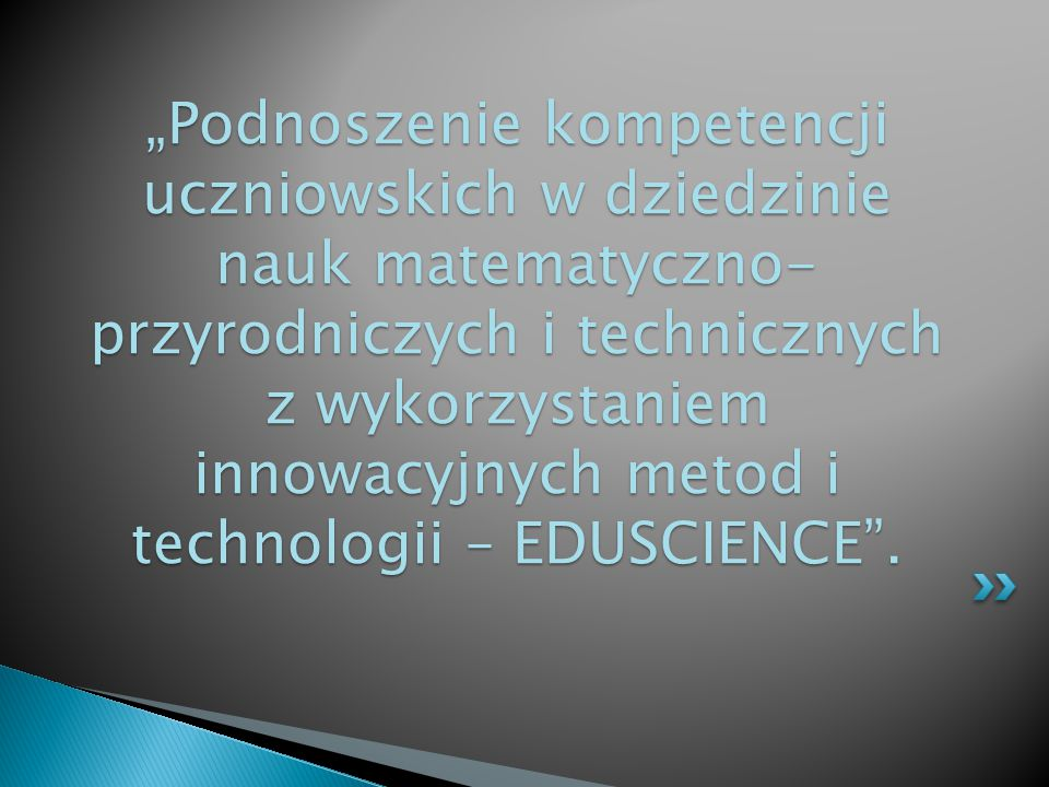 """""""Podnoszenie kompetencji uczniowskich w dziedzinie nauk matematyczno- przyrodniczych i technicznych z wykorzystaniem innowacyjnych metod i technologii – EDUSCIENCE ."""