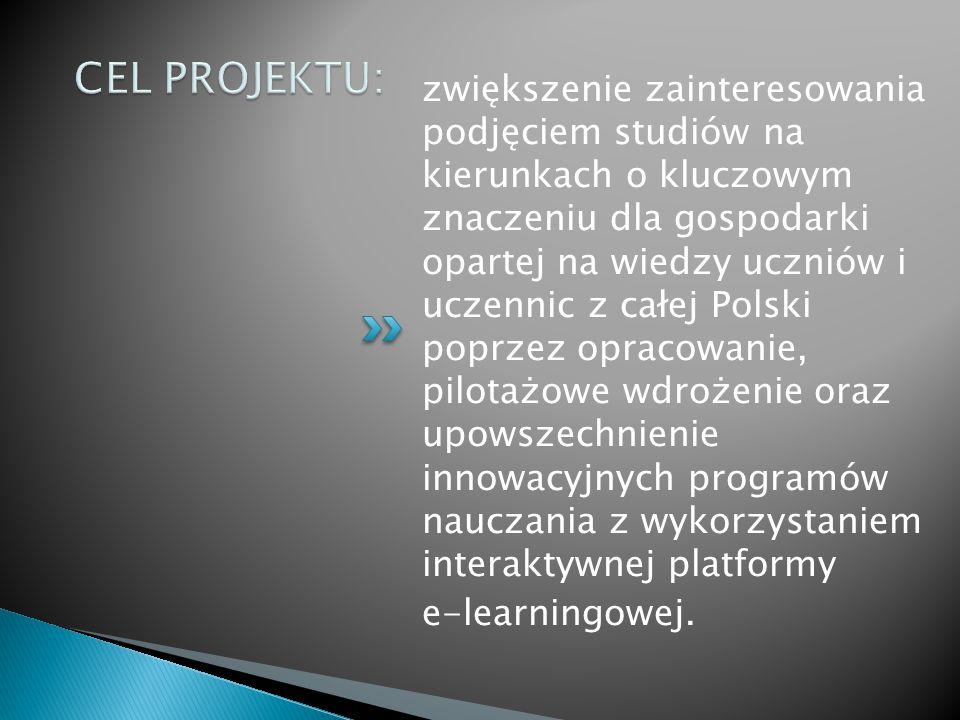 zwiększenie zainteresowania podjęciem studiów na kierunkach o kluczowym znaczeniu dla gospodarki opartej na wiedzy uczniów i uczennic z całej Polski poprzez opracowanie, pilotażowe wdrożenie oraz upowszechnienie innowacyjnych programów nauczania z wykorzystaniem interaktywnej platformy e-learningowej.