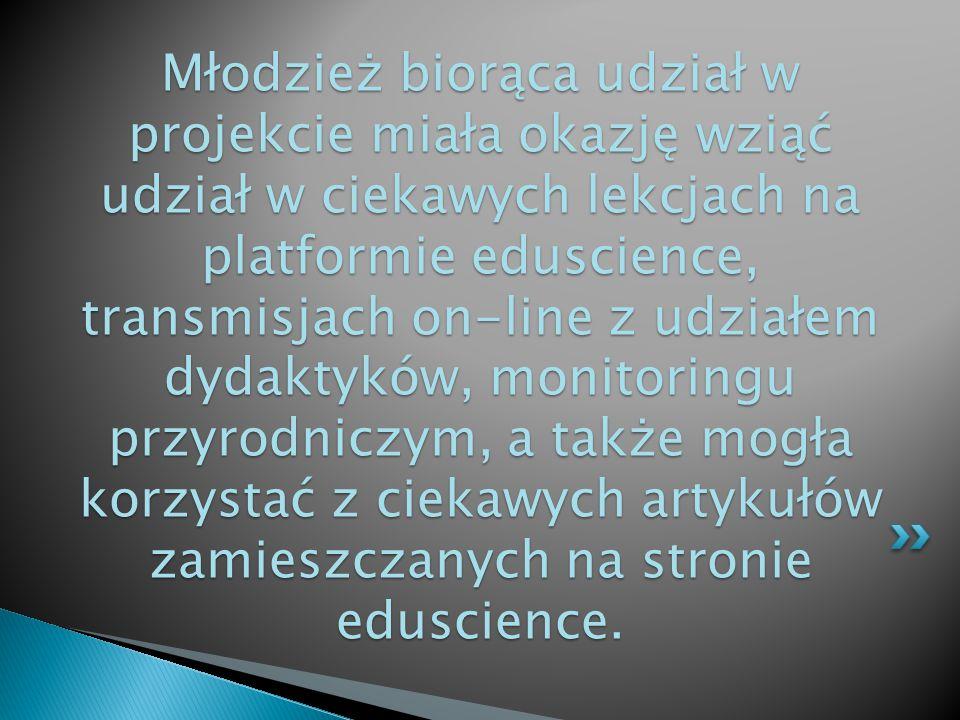 Młodzież biorąca udział w projekcie miała okazję wziąć udział w ciekawych lekcjach na platformie eduscience, transmisjach on-line z udziałem dydaktyków, monitoringu przyrodniczym, a także mogła korzystać z ciekawych artykułów zamieszczanych na stronie eduscience.
