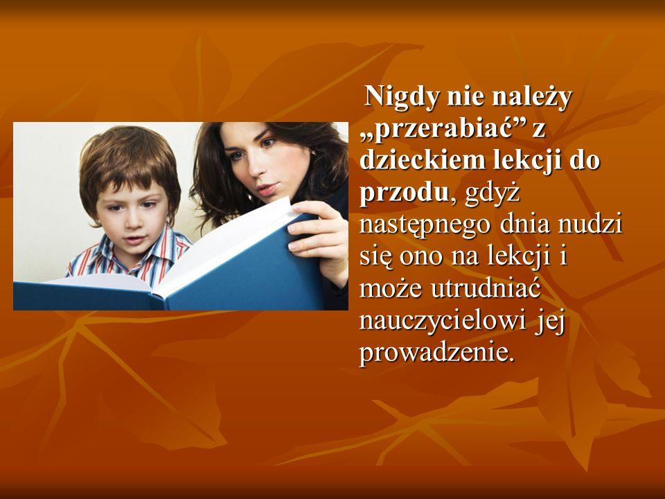 """Nigdy nie należy """"przerabiać"""" z dzieckiem lekcji do przodu, gdyż następnego dnia nudzi się ono na lekcji i może utrudniać nauczycielowi jej prowadzeni"""