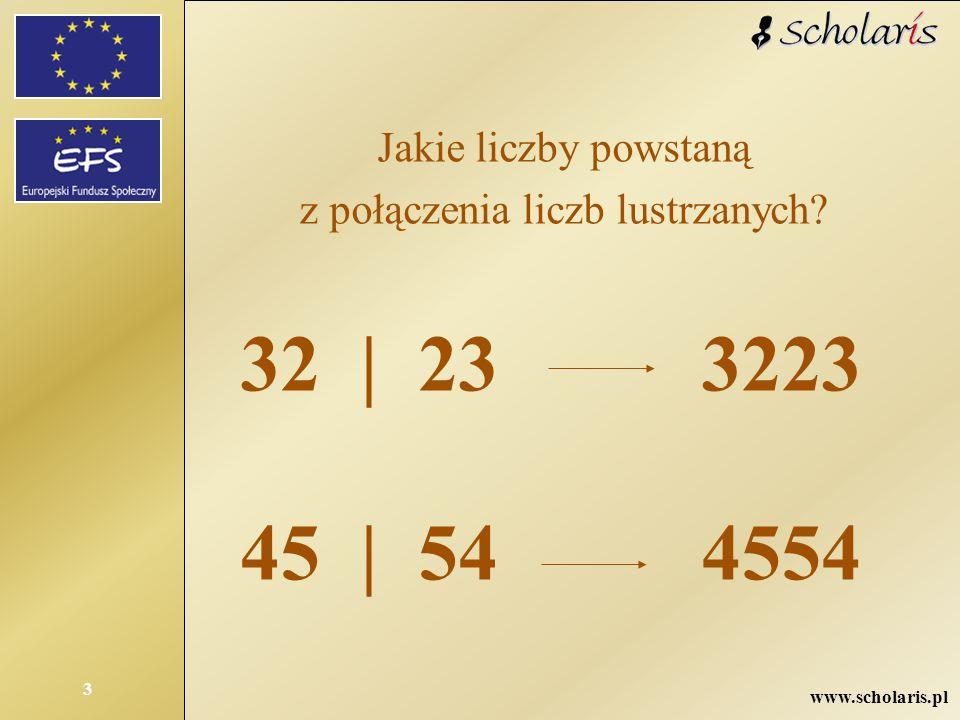 www.scholaris.pl 3 Jakie liczby powstaną z połączenia liczb lustrzanych? 32 | 23 45 | 54 3223 4554