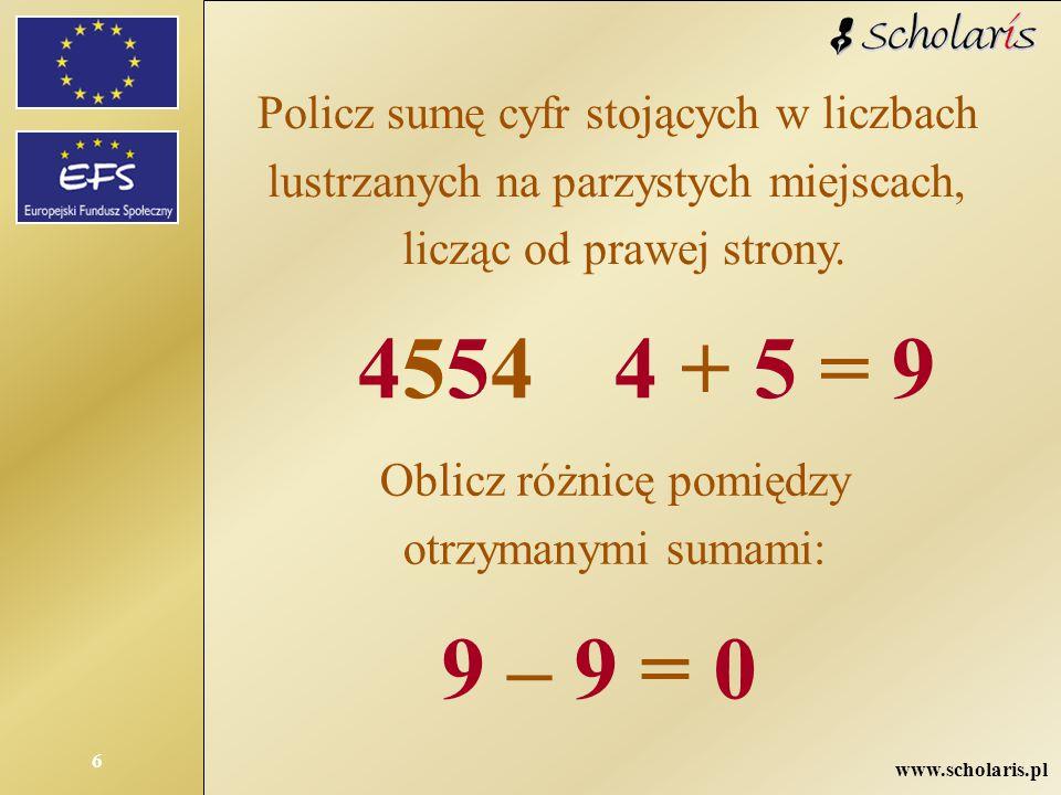 www.scholaris.pl 6 Policz sumę cyfr stojących w liczbach lustrzanych na parzystych miejscach, licząc od prawej strony. 455445544 + 5 = 9 Oblicz różnic