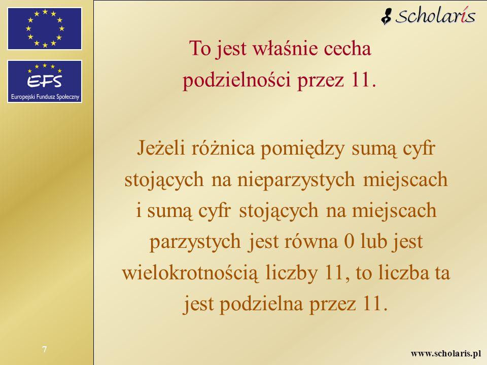 www.scholaris.pl 7 To jest właśnie cecha podzielności przez 11. Jeżeli różnica pomiędzy sumą cyfr stojących na nieparzystych miejscach i sumą cyfr sto