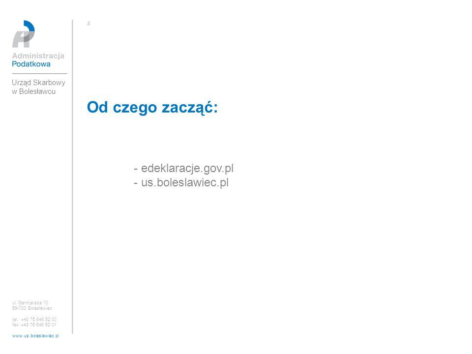 Od czego zacząć: - edeklaracje.gov.pl - us.boleslawiec.pl ul. Garncarska 10 59-700 Bolesławiec tel.: +48 75 646 52 00 fax :+48 75 646 52 01 www.us.bol