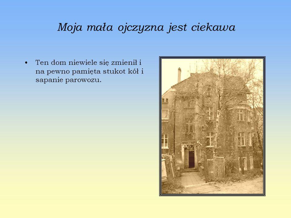 Moja mała ojczyzna jest ciekawa Ten dom niewiele się zmienił i na pewno pamięta stukot kół i sapanie parowozu.