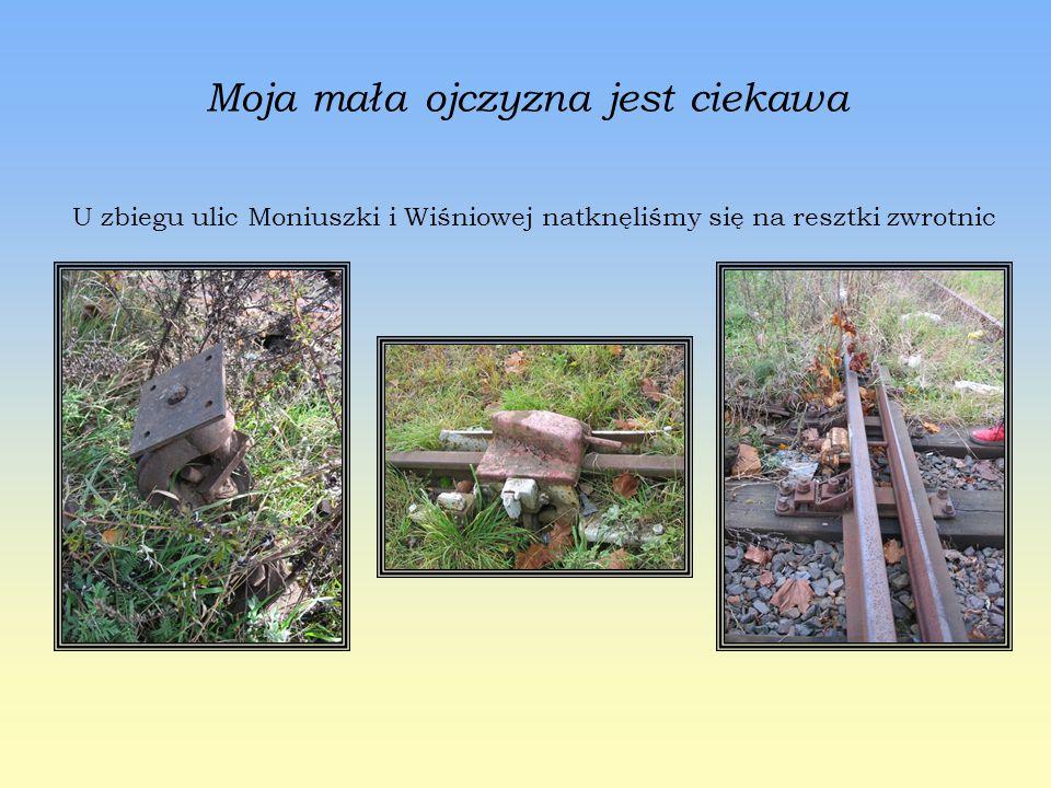 Moja mała ojczyzna jest ciekawa U zbiegu ulic Moniuszki i Wiśniowej natknęliśmy się na resztki zwrotnic