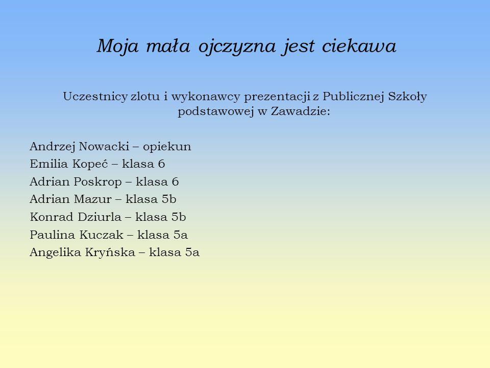 Moja mała ojczyzna jest ciekawa Uczestnicy zlotu i wykonawcy prezentacji z Publicznej Szkoły podstawowej w Zawadzie: Andrzej Nowacki – opiekun Emilia