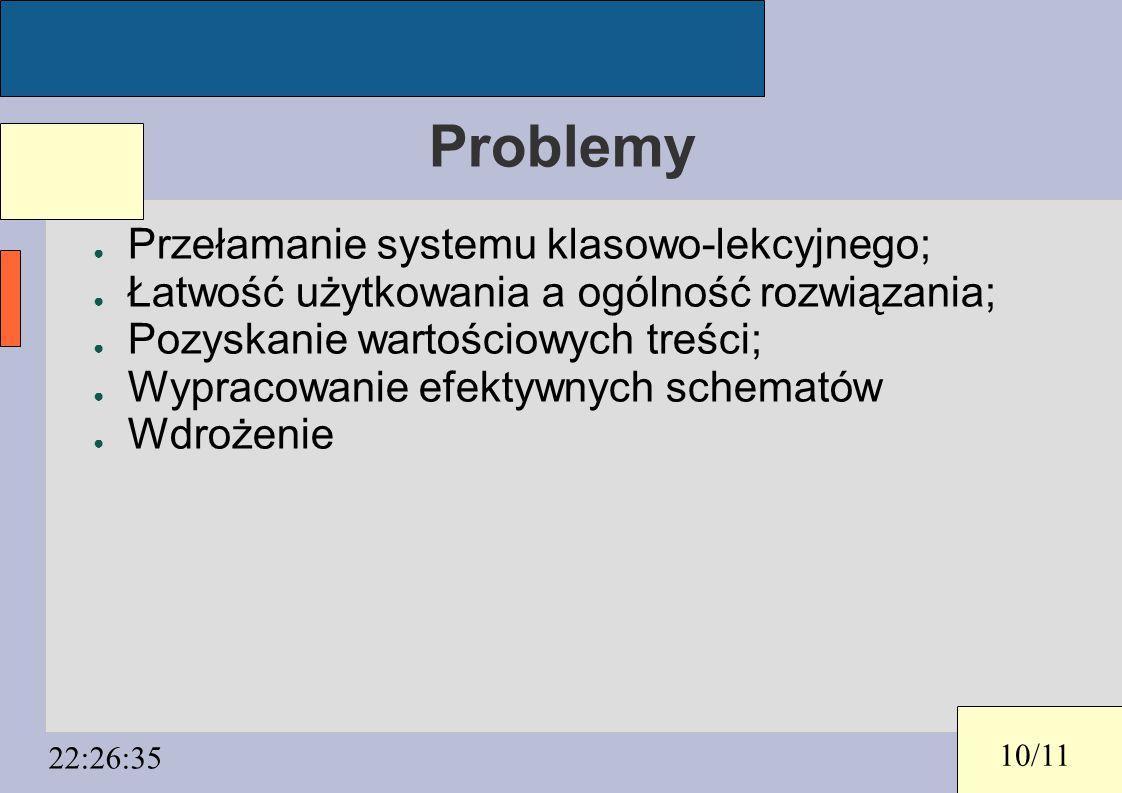 10/11 22:26:35 Problemy ● Przełamanie systemu klasowo-lekcyjnego; ● Łatwość użytkowania a ogólność rozwiązania; ● Pozyskanie wartościowych treści; ● W