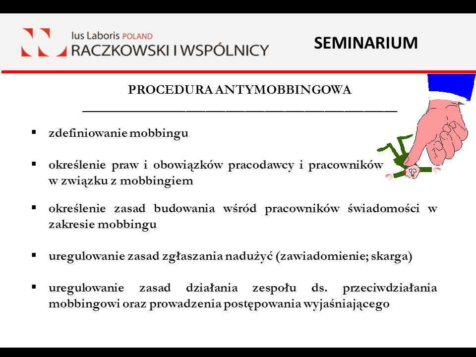 SEMINARIUM PROCEDURA ANTYMOBBINGOWA ________________________________________________  określenie sankcji (w szczególności: klauzula dotycząca naruszenia obowiązków pracowniczych i rozwiązania umowy o pracę)  oświadczenia pracowników o zapoznaniu się z procedurą  okresowa ocena realizacji celów i założeń procedury (dokumentowana)