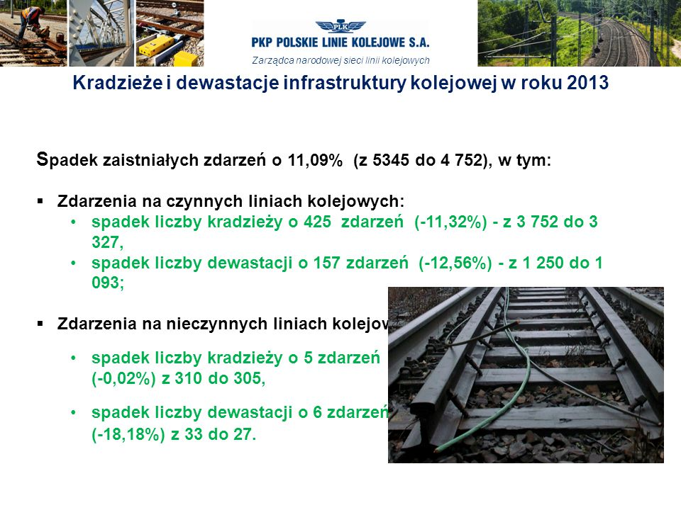 Zarządca narodowej sieci linii kolejowych Kradzieże i dewastacje infrastruktury kolejowej w roku 2013 S padek zaistniałych zdarzeń o 11,09% (z 5345 do