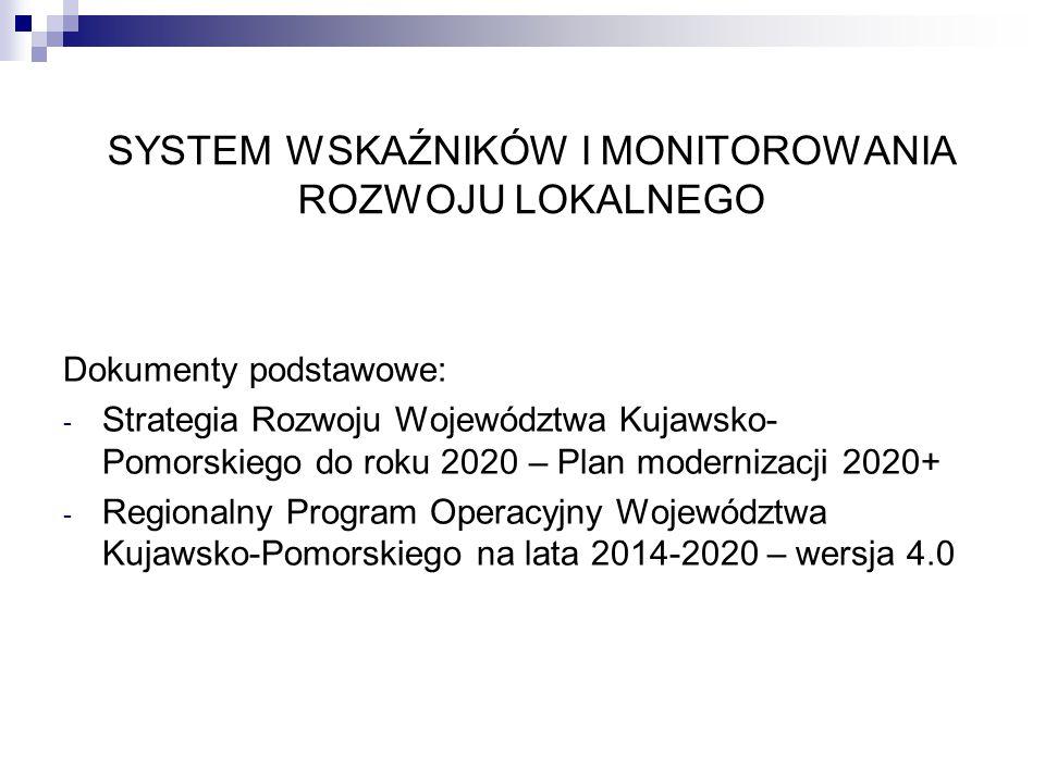 SYSTEM WSKAŹNIKÓW I MONITOROWANIA ROZWOJU LOKALNEGO Dokumenty podstawowe: - Strategia Rozwoju Województwa Kujawsko- Pomorskiego do roku 2020 – Plan modernizacji 2020+ - Regionalny Program Operacyjny Województwa Kujawsko-Pomorskiego na lata 2014-2020 – wersja 4.0