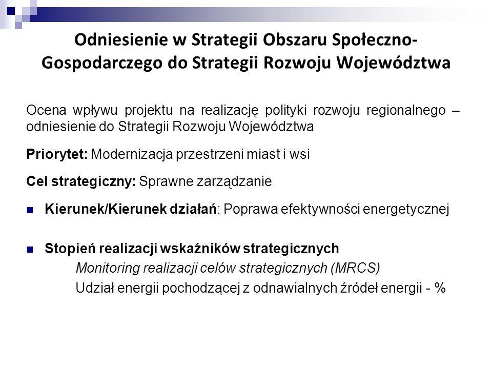 Odniesienie w Strategii Obszaru Społeczno- Gospodarczego do Strategii Rozwoju Województwa Ocena wpływu projektu na realizację polityki rozwoju regionalnego – odniesienie do Strategii Rozwoju Województwa Priorytet: Modernizacja przestrzeni miast i wsi Cel strategiczny: Sprawne zarządzanie Kierunek/Kierunek działań: Poprawa efektywności energetycznej Stopień realizacji wskaźników strategicznych Monitoring realizacji celów strategicznych (MRCS) Udział energii pochodzącej z odnawialnych źródeł energii - %